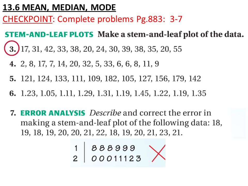 13.6 MEAN, MEDIAN, MODE CHECKPOINT: Complete problems Pg.883: 3-7