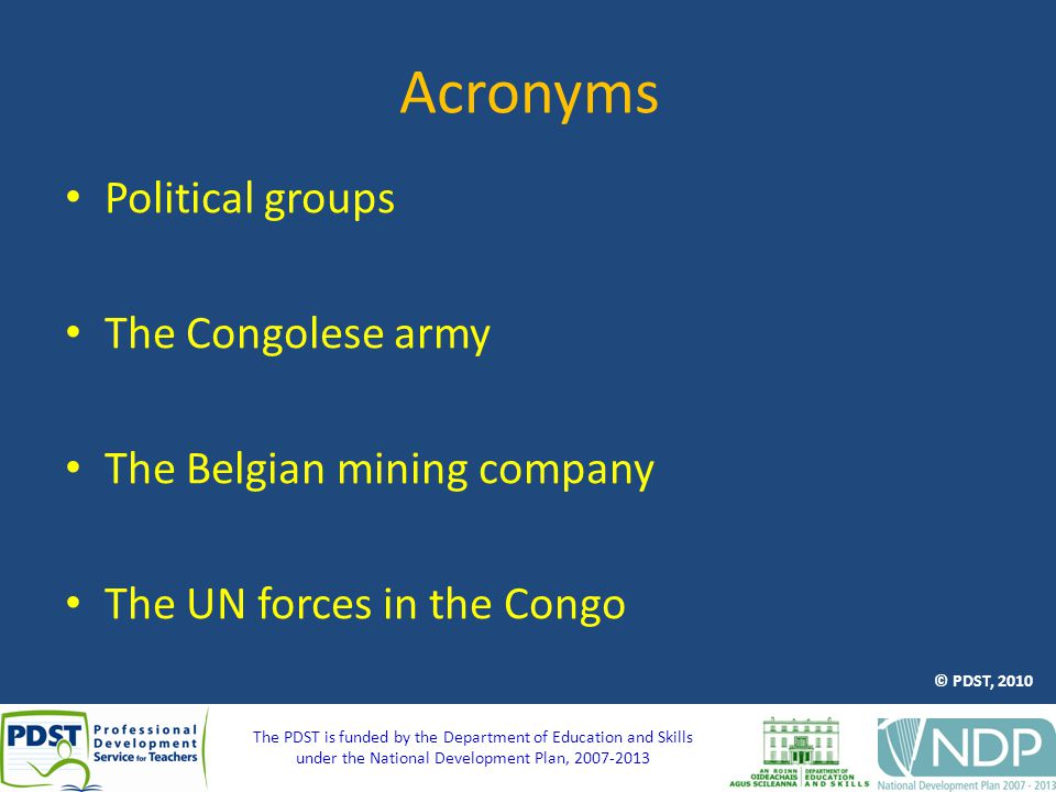The PDST is funded by the Department of Education and Skills under the National Development Plan, 2007-2013 Acronyms Political groups The Congolese army The Belgian mining company The UN forces in the Congo © PDST, 2010