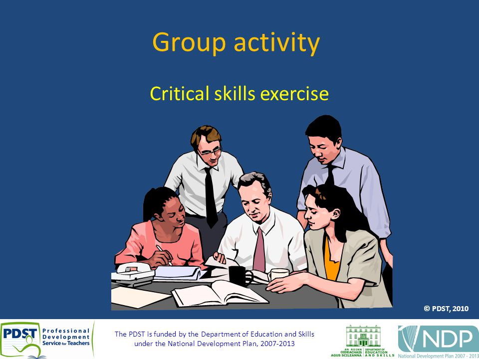 The PDST is funded by the Department of Education and Skills under the National Development Plan, 2007-2013 Group activity Critical skills exercise © PDST, 2010