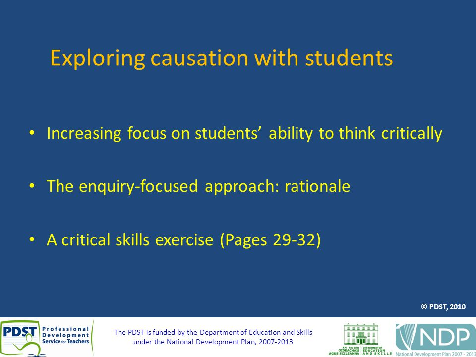 The PDST is funded by the Department of Education and Skills under the National Development Plan, 2007-2013 Exploring causation with students Increasing focus on students' ability to think critically The enquiry-focused approach: rationale A critical skills exercise (Pages 29-32) © PDST, 2010