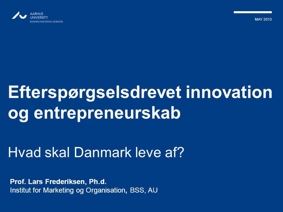 MAY 2013 Efterspørgselsdrevet innovation og entrepreneurskab Hvad skal Danmark leve af? Prof. Lars Frederiksen, Ph.d. Institut for Marketing og Organi