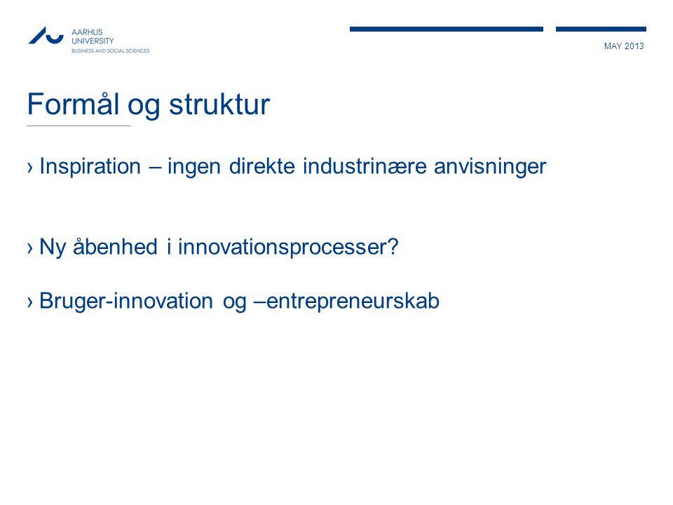 MAY 2013 Formål og struktur ›Inspiration – ingen direkte industrinære anvisninger ›Ny åbenhed i innovationsprocesser? ›Bruger-innovation og –entrepren