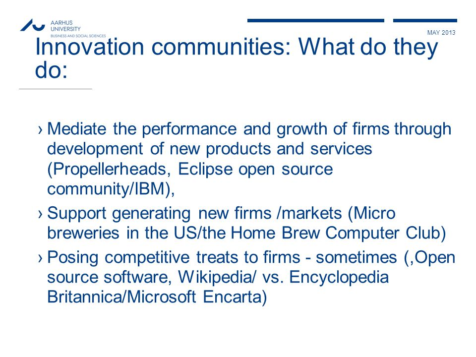 MAY 2013 Innovation communities: What do they do: ›Mediate the performance and growth of firms through development of new products and services (Propellerheads, Eclipse open source community/IBM), ›Support generating new firms /markets (Micro breweries in the US/the Home Brew Computer Club) ›Posing competitive treats to firms - sometimes (,Open source software, Wikipedia/ vs.
