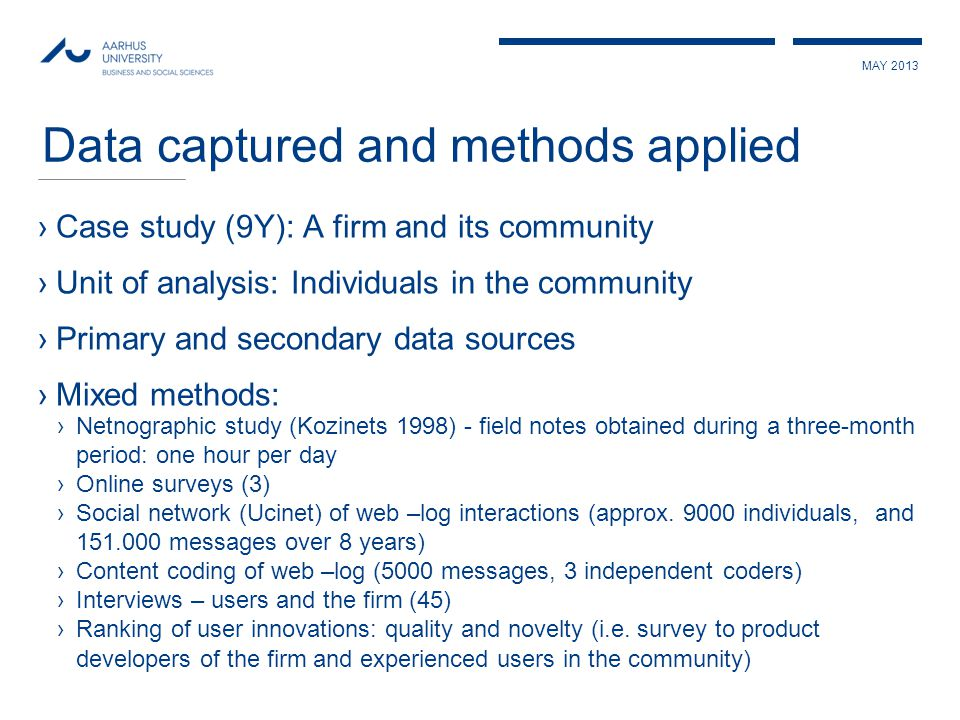 MAY 2013 Data captured and methods applied ›Case study (9Y): A firm and its community ›Unit of analysis: Individuals in the community ›Primary and secondary data sources ›Mixed methods: ›Netnographic study (Kozinets 1998) - field notes obtained during a three-month period: one hour per day ›Online surveys (3) ›Social network (Ucinet) of web –log interactions (approx.