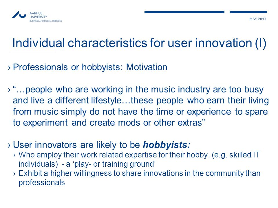 MAY 2013 ›Professionals or hobbyists: Motivation › …people who are working in the music industry are too busy and live a different lifestyle…these people who earn their living from music simply do not have the time or experience to spare to experiment and create mods or other extras ›User innovators are likely to be hobbyists: ›Who employ their work related expertise for their hobby.