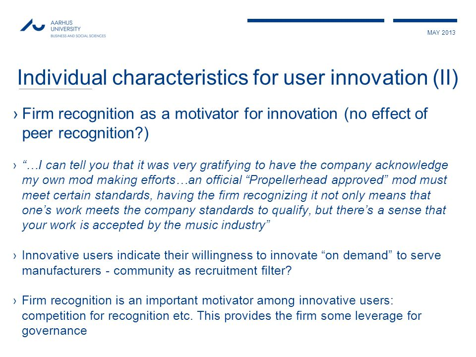 MAY 2013 Individual characteristics for user innovation (II) ›Firm recognition as a motivator for innovation (no effect of peer recognition?) › …I can tell you that it was very gratifying to have the company acknowledge my own mod making efforts…an official Propellerhead approved mod must meet certain standards, having the firm recognizing it not only means that one's work meets the company standards to qualify, but there's a sense that your work is accepted by the music industry ›Innovative users indicate their willingness to innovate on demand to serve manufacturers - community as recruitment filter.