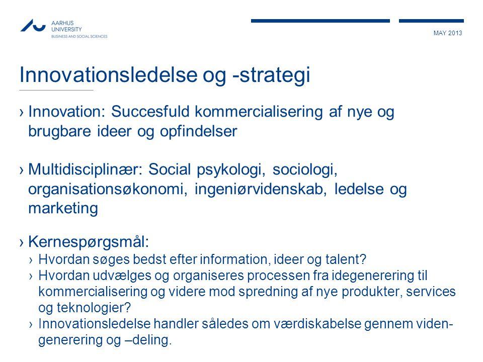 MAY 2013 Innovationsledelse og -strategi ›Innovation: Succesfuld kommercialisering af nye og brugbare ideer og opfindelser ›Multidisciplinær: Social p