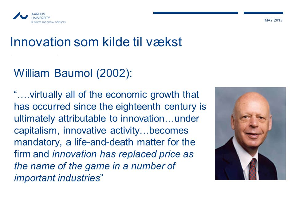 MAY 2013 Innovation som kilde til vækst William Baumol (2002): ….virtually all of the economic growth that has occurred since the eighteenth century is ultimately attributable to innovation…under capitalism, innovative activity…becomes mandatory, a life-and-death matter for the firm and innovation has replaced price as the name of the game in a number of important industries
