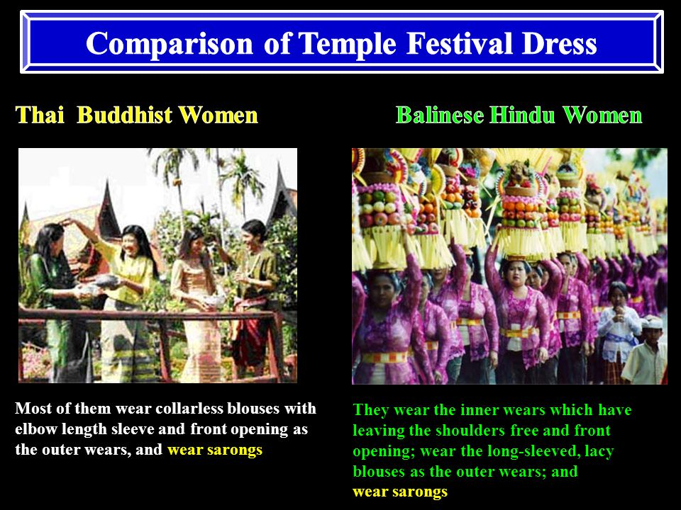 They wear the inner wears which have leaving the shoulders free and front opening; wear the long-sleeved, lacy blouses as the outer wears; and wear sarongs Most of them wear collarless blouses with elbow length sleeve and front opening as the outer wears, and wear sarongs