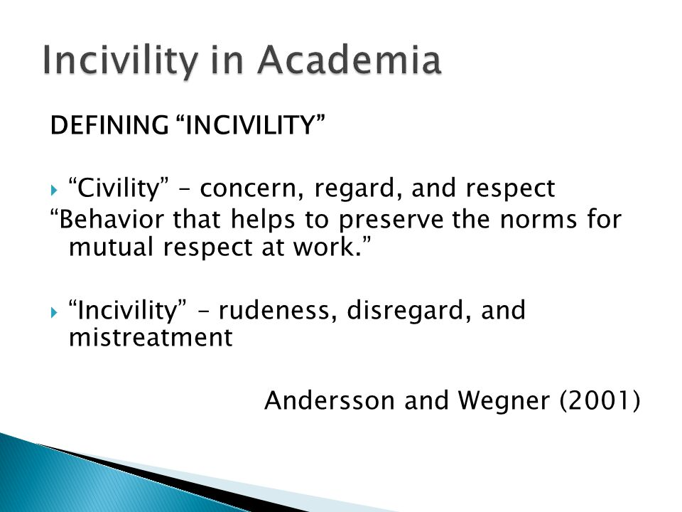 """DEFINING """"INCIVILITY""""  """"Civility"""" – concern, regard, and respect """"Behavior that helps to preserve the norms for mutual respect at work.""""  """"Incivilit"""