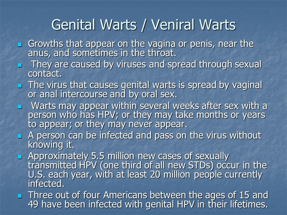 Genital Warts / Veniral Warts Growths that appear on the vagina or penis, near the anus, and sometimes in the throat.