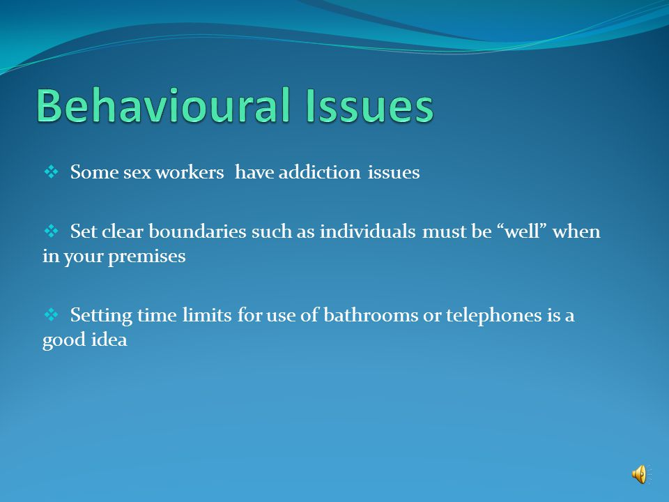  Some sex workers have Post Traumatic Stress Disorder and can react strongly to: sudden loud sounds, sudden movements, physical proximity etc.  Cons