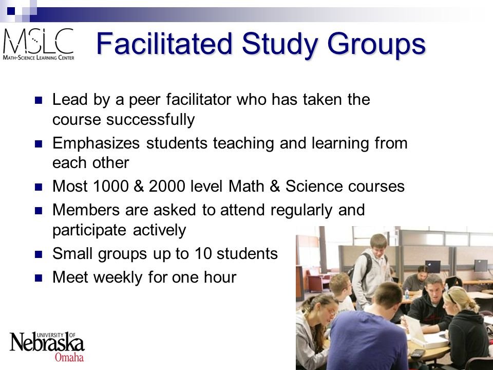 Facilitated Study Groups Lead by a peer facilitator who has taken the course successfully Emphasizes students teaching and learning from each other Most 1000 & 2000 level Math & Science courses Members are asked to attend regularly and participate actively Small groups up to 10 students Meet weekly for one hour