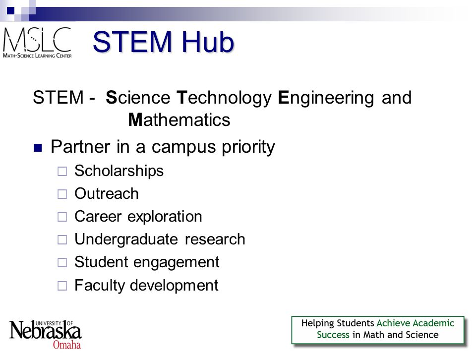 STEM Hub STEM - Science Technology Engineering and Mathematics Partner in a campus priority  Scholarships  Outreach  Career exploration  Undergraduate research  Student engagement  Faculty development