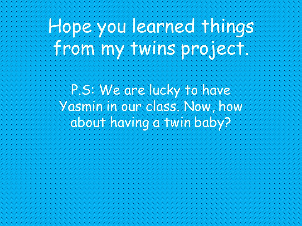 Hope you learned things from my twins project.P.S: We are lucky to have Yasmin in our class.