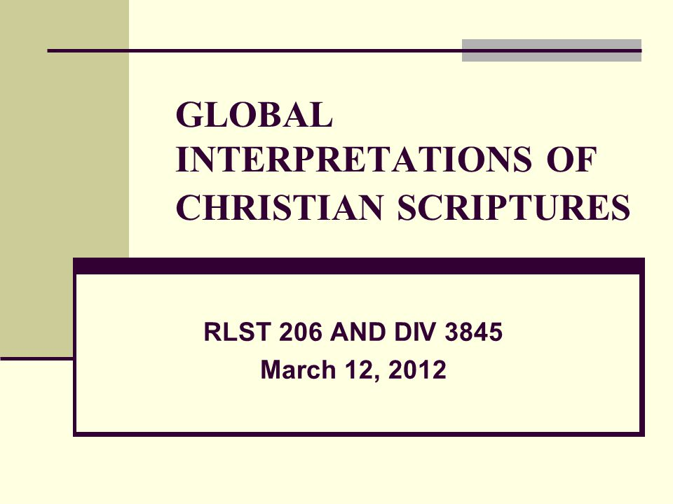 GLOBAL INTERPRETATIONS OF CHRISTIAN SCRIPTURES RLST 206 AND DIV 3845 March 12, 2012