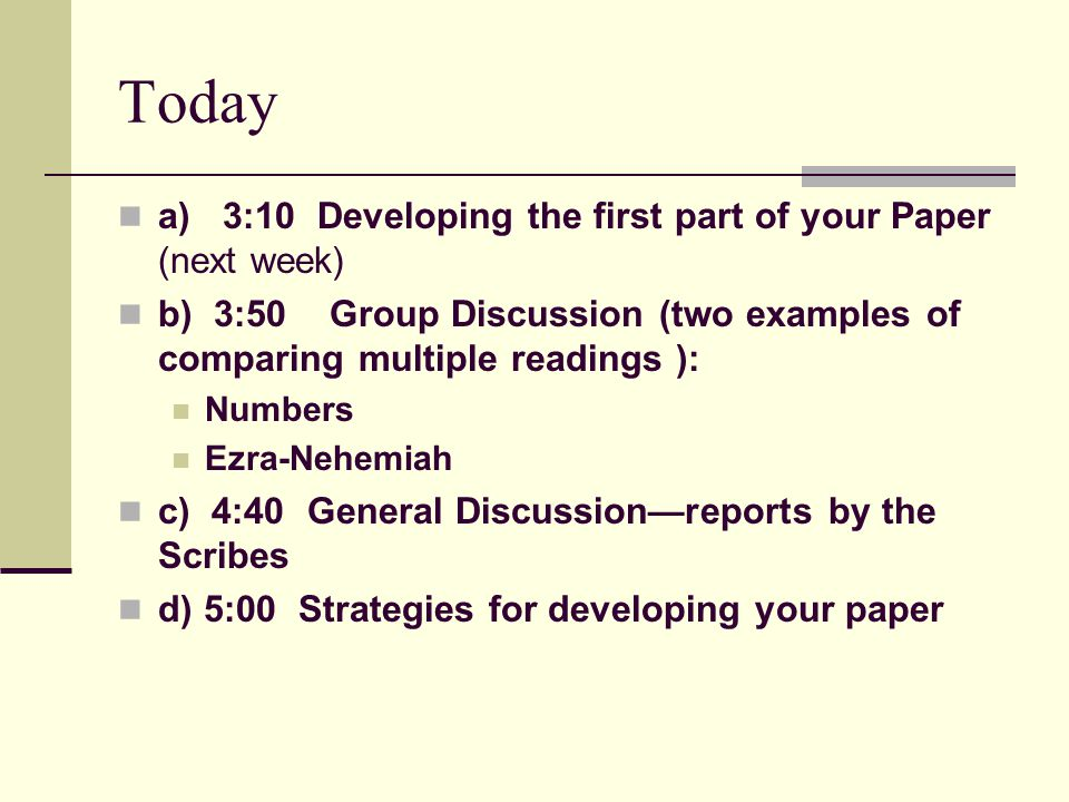 Today a) 3:10 Developing the first part of your Paper (next week) b) 3:50 Group Discussion (two examples of comparing multiple readings ): Numbers Ezr