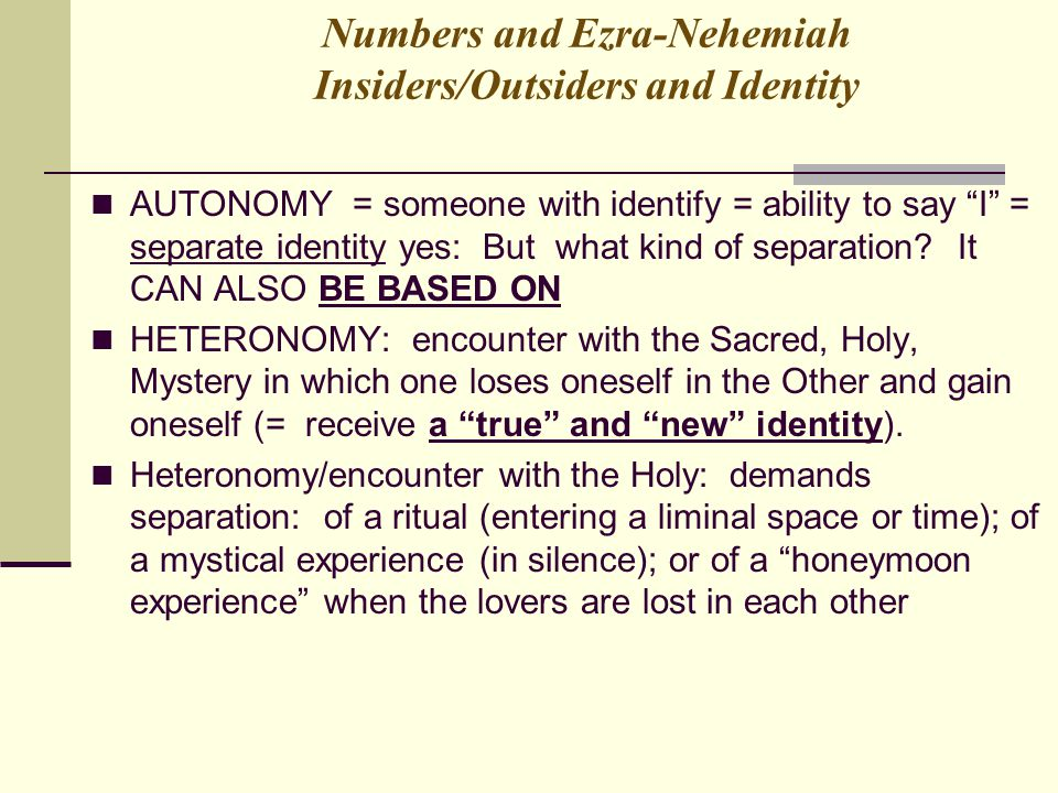 "Numbers and Ezra-Nehemiah Insiders/Outsiders and Identity AUTONOMY = someone with identify = ability to say ""I"" = separate identity yes: But what kind"