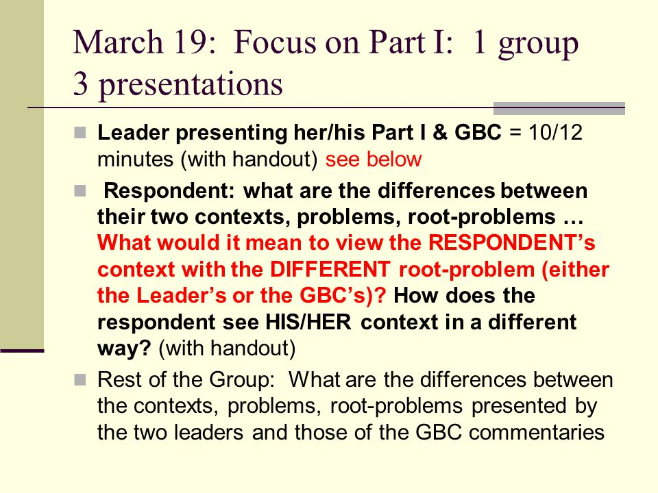 March 19: Focus on Part I: 1 group 3 presentations Leader presenting her/his Part I & GBC = 10/12 minutes (with handout) see below Respondent: what ar