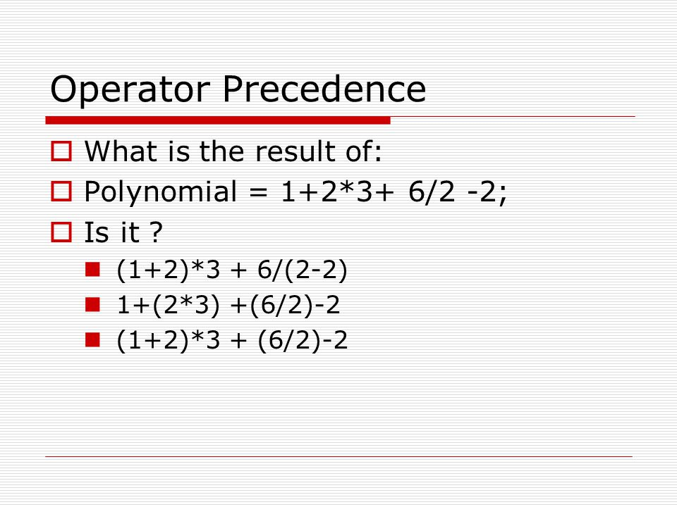 Precedence Rules  Always evaluate *, / and % before + and –  Always negate before any calculations  *, / and % have same precedence  + and – have same precedence  If equal precedence then evaluate from left to right except for negations where we evaluate from right to left