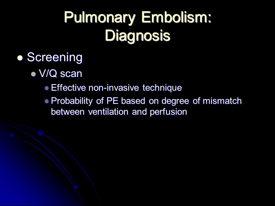 Pulmonary Embolism: Diagnosis Screening Screening V/Q scan V/Q scan Effective non-invasive technique Effective non-invasive technique Probability of P