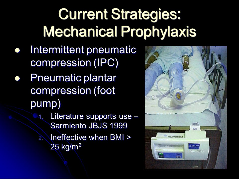 Current Strategies: Mechanical Prophylaxis Intermittent pneumatic compression (IPC) Intermittent pneumatic compression (IPC) Pneumatic plantar compres