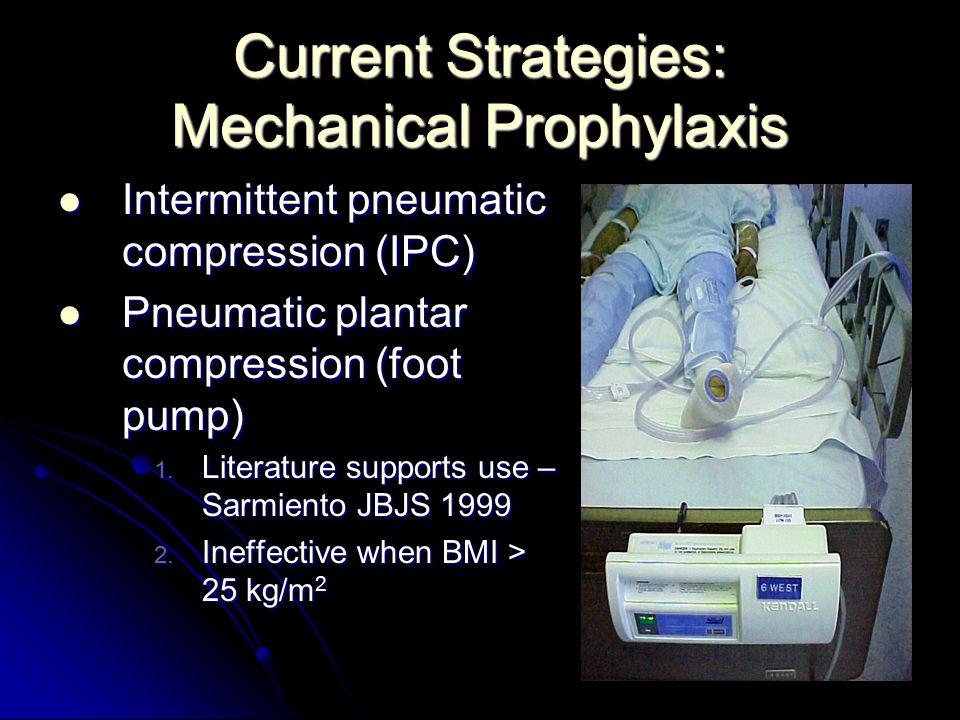 Current Strategies: Mechanical Prophylaxis Intermittent pneumatic compression (IPC) Intermittent pneumatic compression (IPC) Pneumatic plantar compression (foot pump) Pneumatic plantar compression (foot pump) 1.