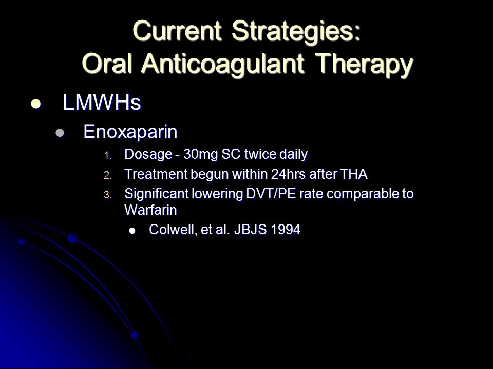 Current Strategies: Oral Anticoagulant Therapy LMWHs LMWHs Enoxaparin Enoxaparin 1. Dosage - 30mg SC twice daily 2. Treatment begun within 24hrs after