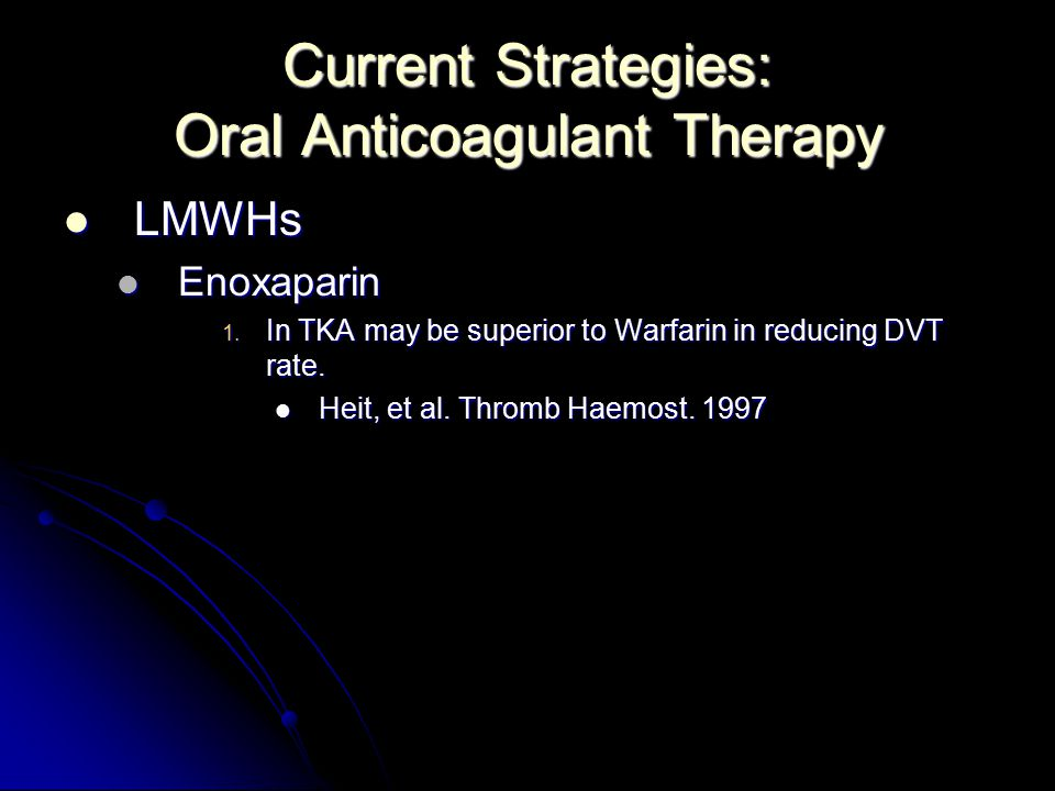 Current Strategies: Oral Anticoagulant Therapy LMWHs LMWHs Enoxaparin Enoxaparin 1. In TKA may be superior to Warfarin in reducing DVT rate. Heit, et