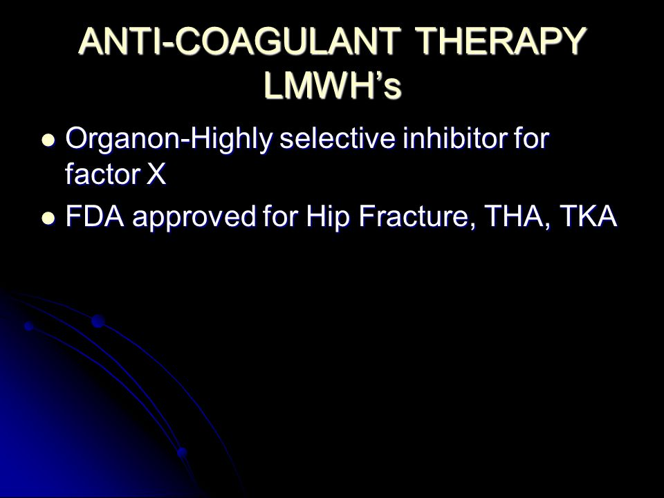ANTI-COAGULANT THERAPY LMWH's Organon-Highly selective inhibitor for factor X Organon-Highly selective inhibitor for factor X FDA approved for Hip Fracture, THA, TKA FDA approved for Hip Fracture, THA, TKA