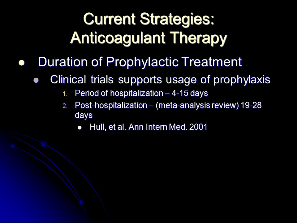 Current Strategies: Anticoagulant Therapy Duration of Prophylactic Treatment Duration of Prophylactic Treatment Clinical trials supports usage of prophylaxis Clinical trials supports usage of prophylaxis 1.