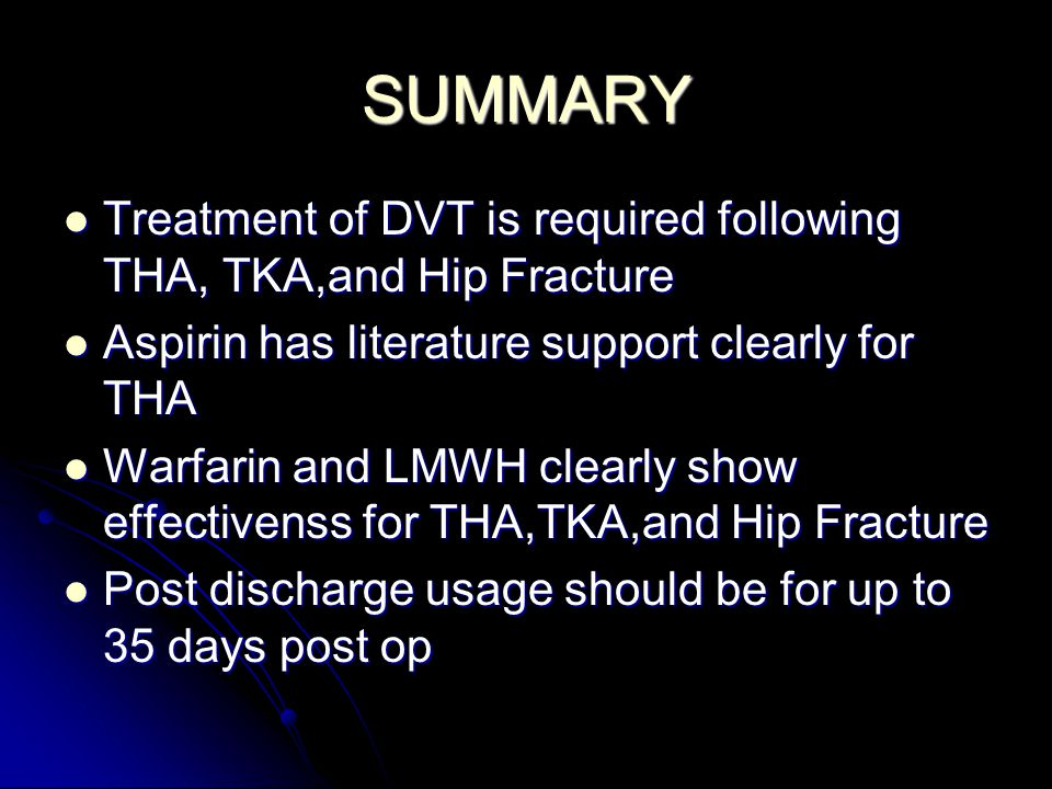 SUMMARY Treatment of DVT is required following THA, TKA,and Hip Fracture Treatment of DVT is required following THA, TKA,and Hip Fracture Aspirin has