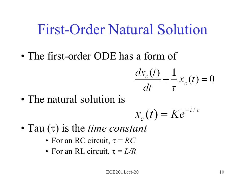 ECE201 Lect-2010 First-Order Natural Solution The first-order ODE has a form of The natural solution is Tau (  ) is the time constant For an RC circuit,  = RC For an RL circuit,  = L/R
