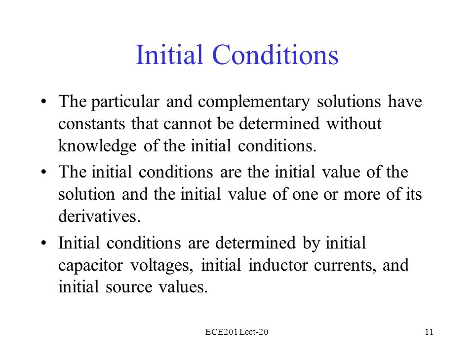 ECE201 Lect-2011 Initial Conditions The particular and complementary solutions have constants that cannot be determined without knowledge of the initial conditions.