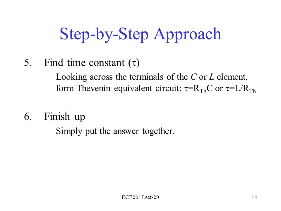 ECE201 Lect-2014 Step-by-Step Approach 5.Find time constant (  ) Looking across the terminals of the C or L element, form Thevenin equivalent circuit;  =R Th C or  =L/R Th 6.Finish up Simply put the answer together.