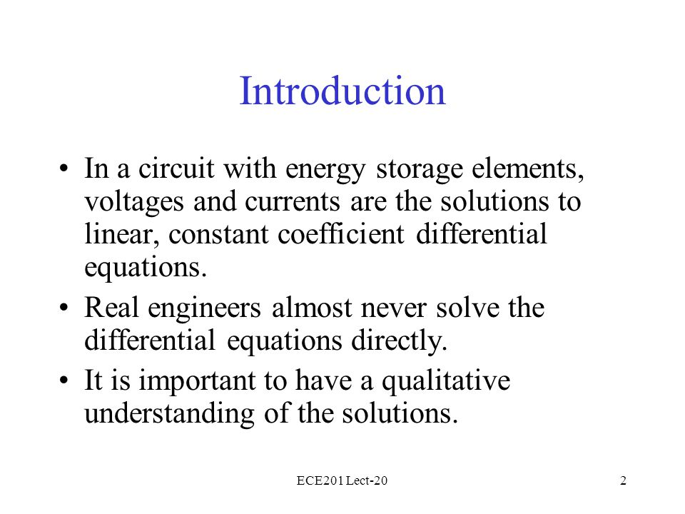 ECE201 Lect-202 Introduction In a circuit with energy storage elements, voltages and currents are the solutions to linear, constant coefficient differential equations.