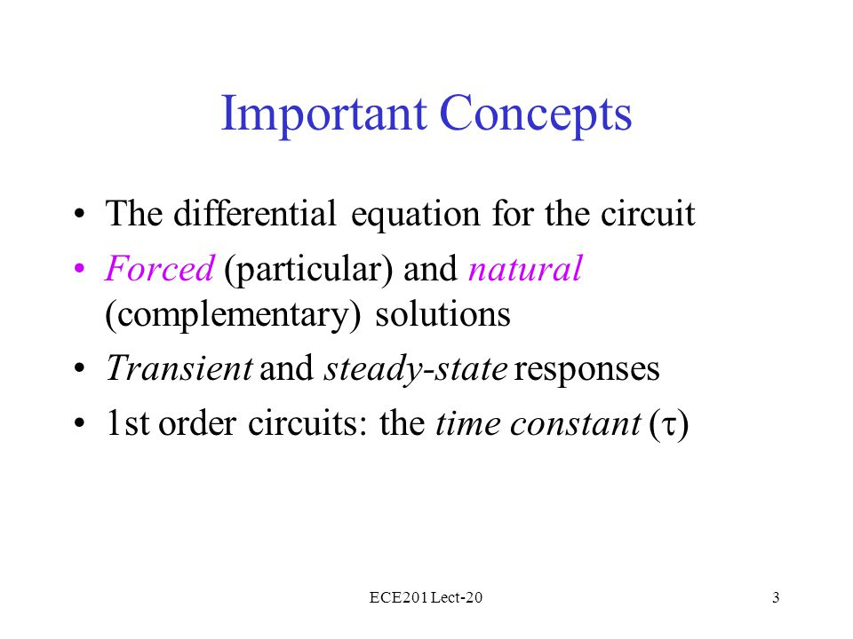 ECE201 Lect-203 Important Concepts The differential equation for the circuit Forced (particular) and natural (complementary) solutions Transient and steady-state responses 1st order circuits: the time constant (  )