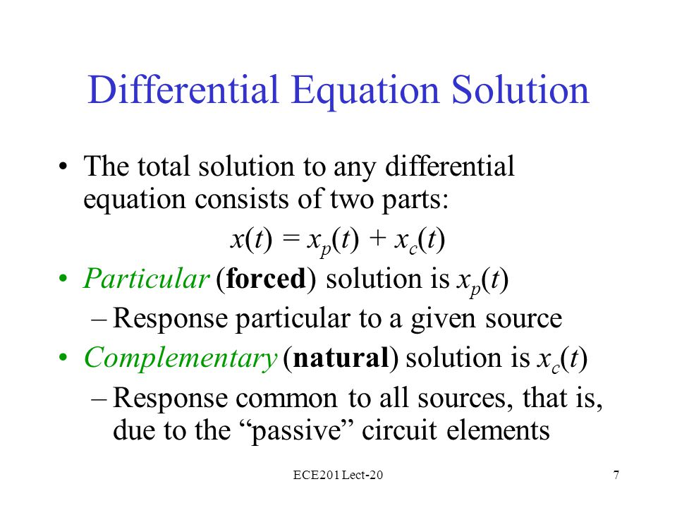 ECE201 Lect-207 Differential Equation Solution The total solution to any differential equation consists of two parts: x(t) = x p (t) + x c (t) Particular (forced) solution is x p (t) –Response particular to a given source Complementary (natural) solution is x c (t) –Response common to all sources, that is, due to the passive circuit elements