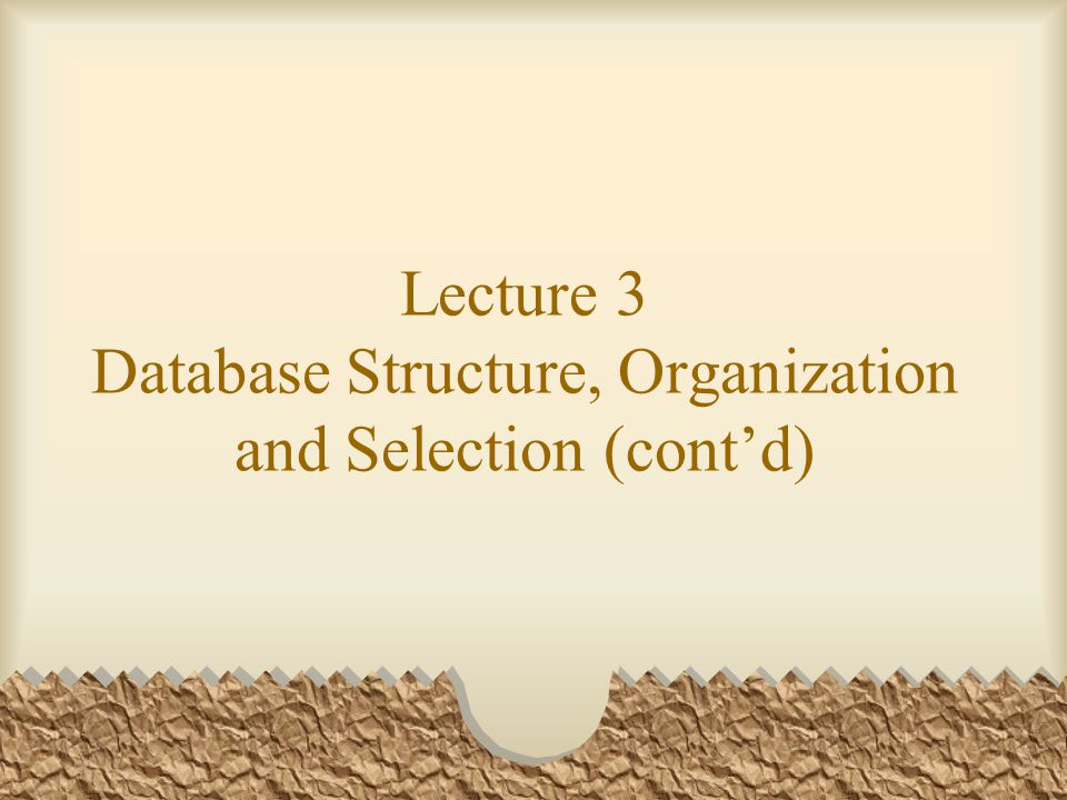 Lecture 3 Database Structure, Organization and Selection (cont'd)