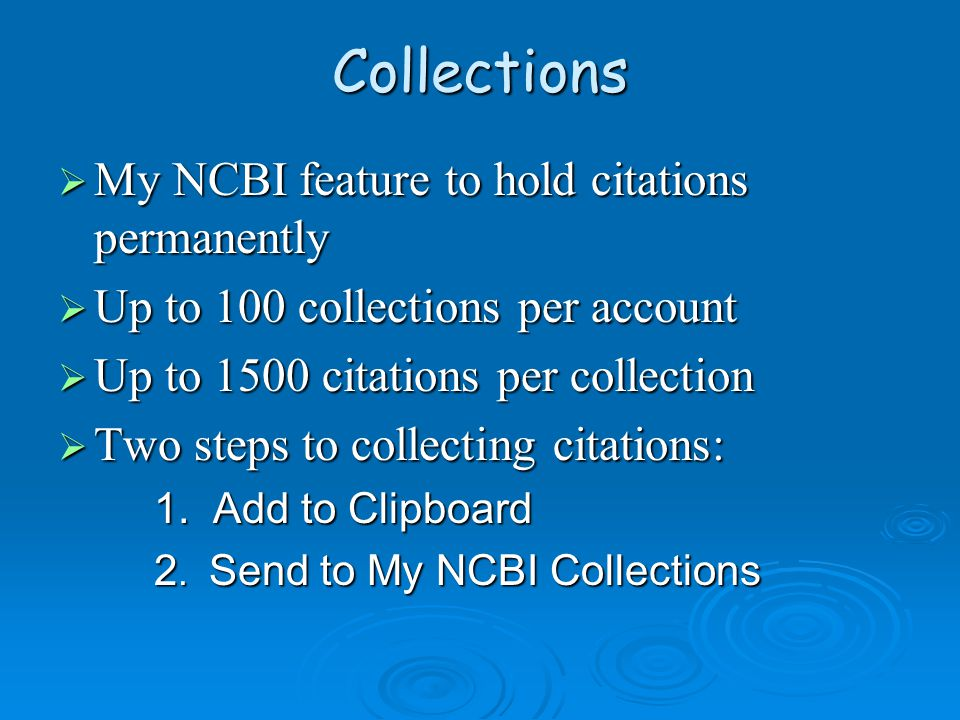 Collections  My NCBI feature to hold citations permanently  Up to 100 collections per account  Up to 1500 citations per collection  Two steps to collecting citations: 1.