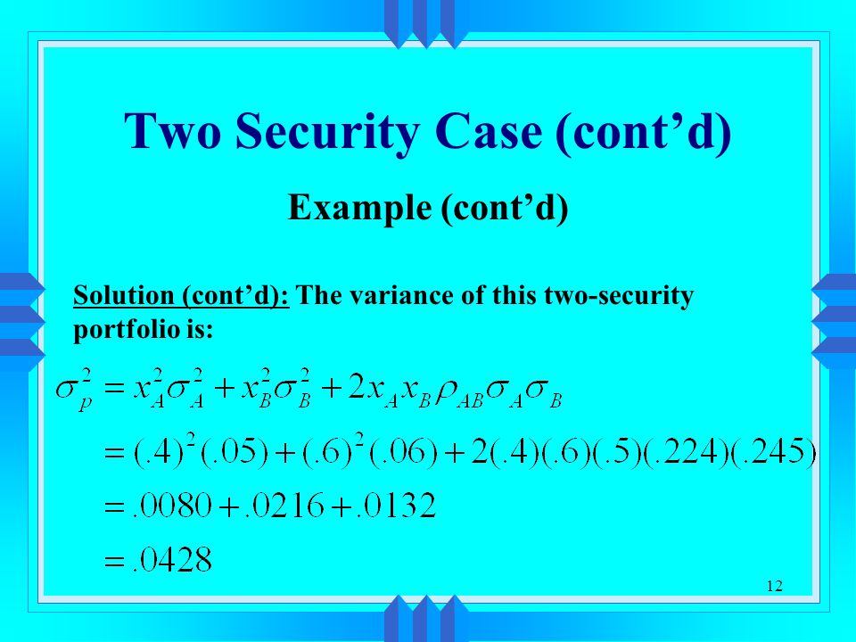12 Two Security Case (cont'd) Example (cont'd) Solution (cont'd): The variance of this two-security portfolio is: