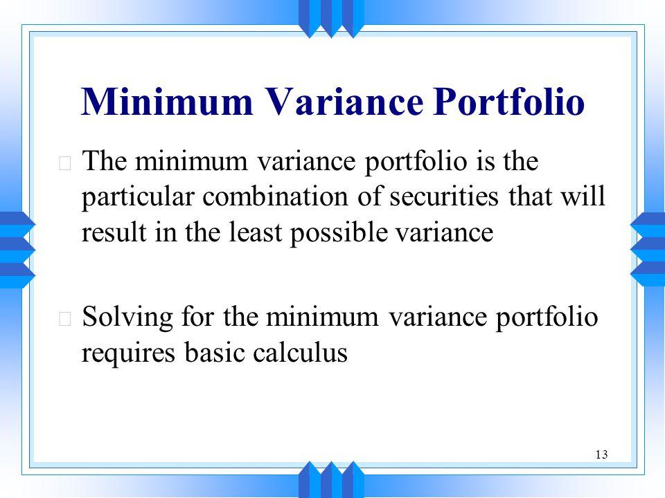 13 Minimum Variance Portfolio u The minimum variance portfolio is the particular combination of securities that will result in the least possible variance u Solving for the minimum variance portfolio requires basic calculus