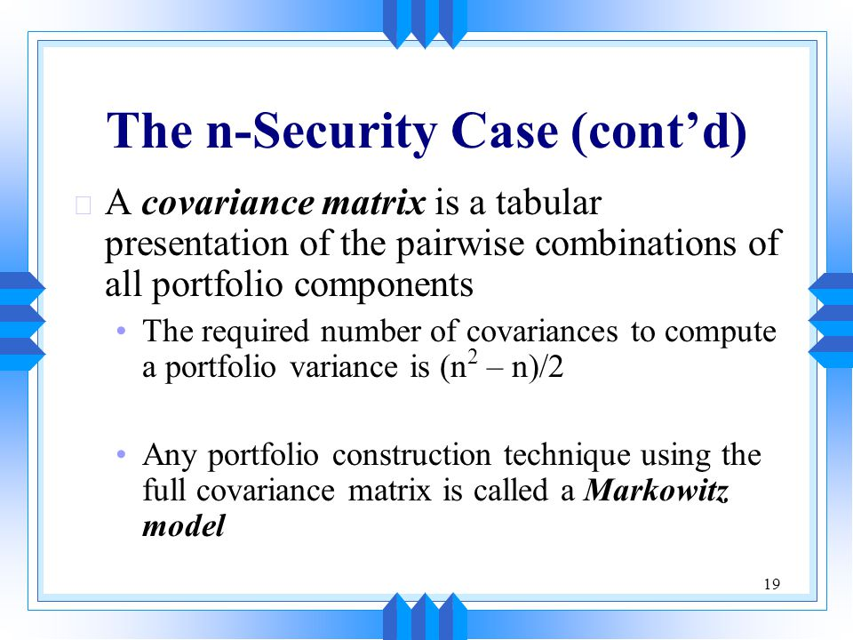 19 The n-Security Case (cont'd) u A covariance matrix is a tabular presentation of the pairwise combinations of all portfolio components The required