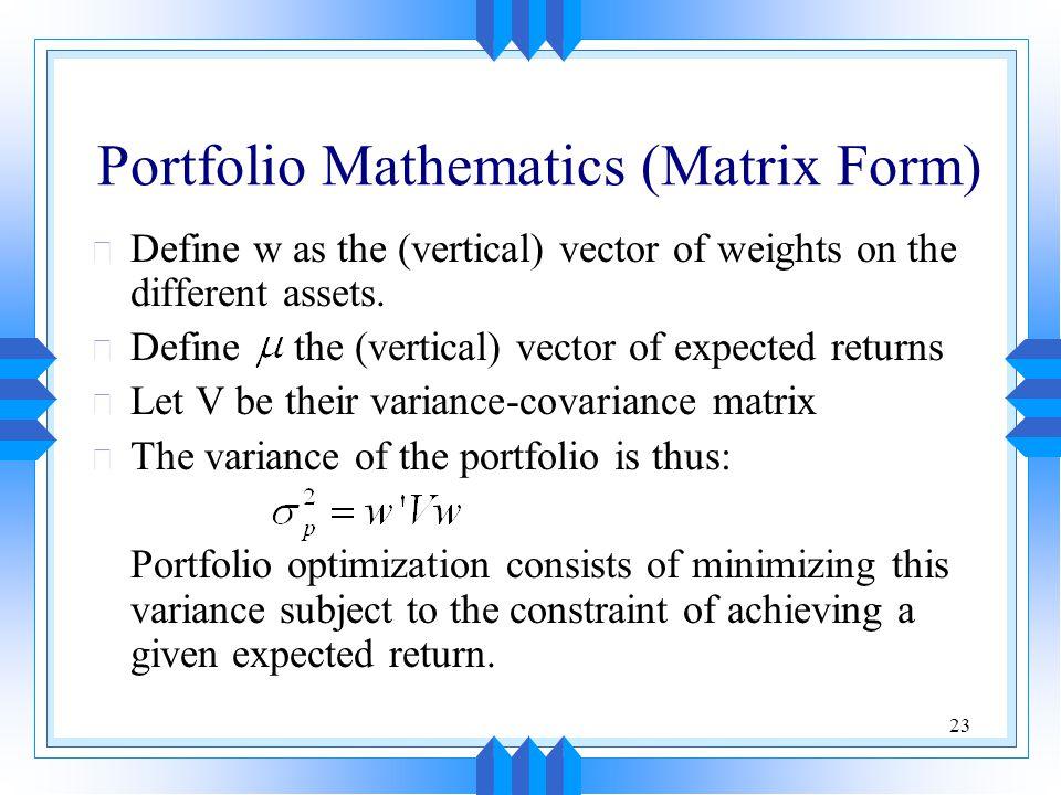 23 Portfolio Mathematics (Matrix Form) u Define w as the (vertical) vector of weights on the different assets.