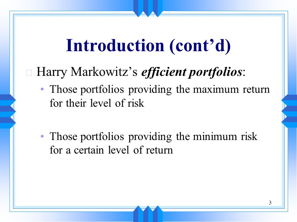 3 Introduction (cont'd) u Harry Markowitz's efficient portfolios: Those portfolios providing the maximum return for their level of risk Those portfoli