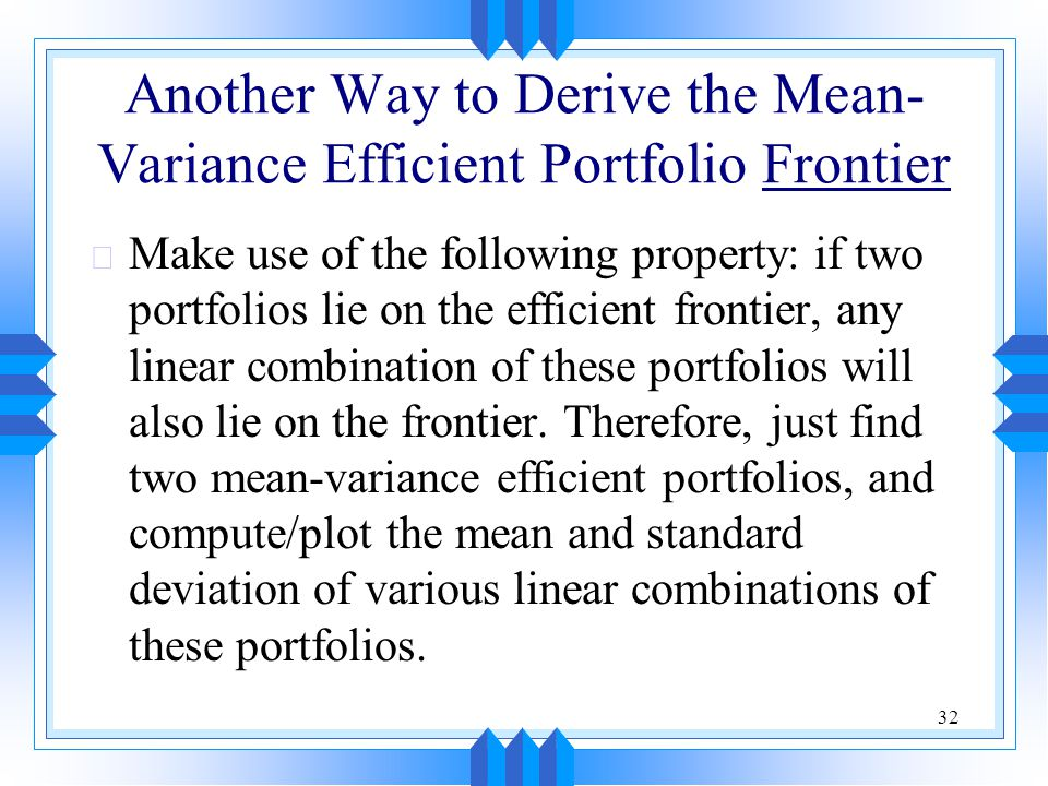 32 Another Way to Derive the Mean- Variance Efficient Portfolio Frontier u Make use of the following property: if two portfolios lie on the efficient frontier, any linear combination of these portfolios will also lie on the frontier.