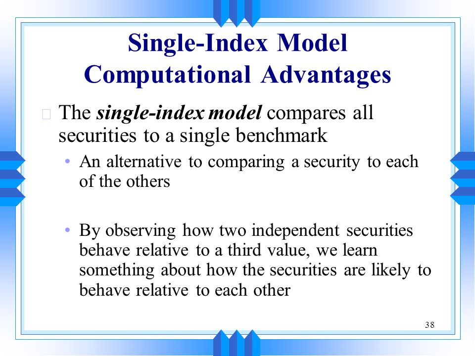38 Single-Index Model Computational Advantages u The single-index model compares all securities to a single benchmark An alternative to comparing a security to each of the others By observing how two independent securities behave relative to a third value, we learn something about how the securities are likely to behave relative to each other
