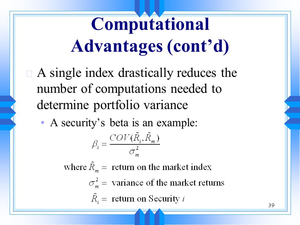 39 Computational Advantages (cont'd) u A single index drastically reduces the number of computations needed to determine portfolio variance A security's beta is an example: