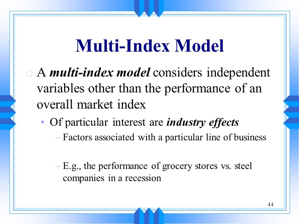 44 Multi-Index Model u A multi-index model considers independent variables other than the performance of an overall market index Of particular interest are industry effects –Factors associated with a particular line of business –E.g., the performance of grocery stores vs.