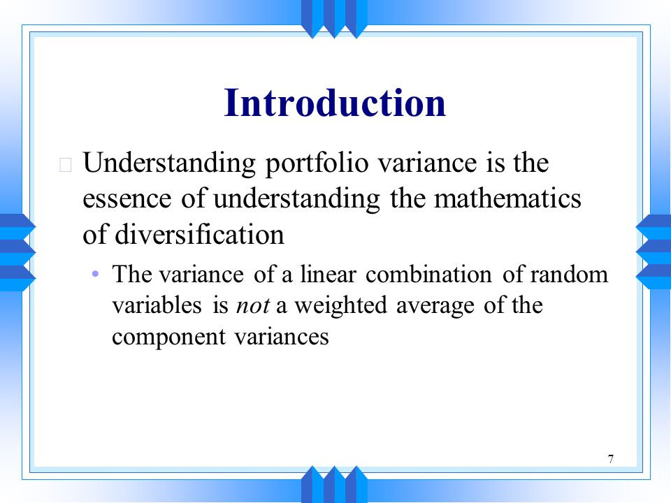 7 Introduction u Understanding portfolio variance is the essence of understanding the mathematics of diversification The variance of a linear combinat
